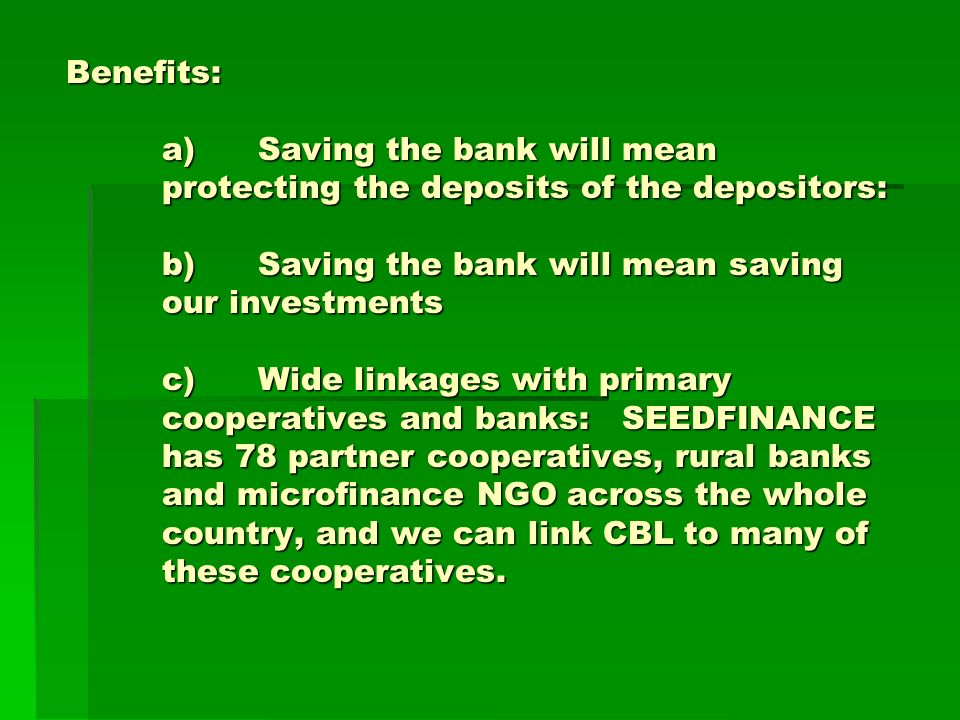 Benefits: a)Saving the bank will mean protecting the deposits of the depositors: b)Saving the bank will mean saving our investments c)Wide linkages with primary cooperatives and banks: SEEDFINANCE has 78 partner cooperatives, rural banks and microfinance NGO across the whole country, and we can link CBL to many of these cooperatives.