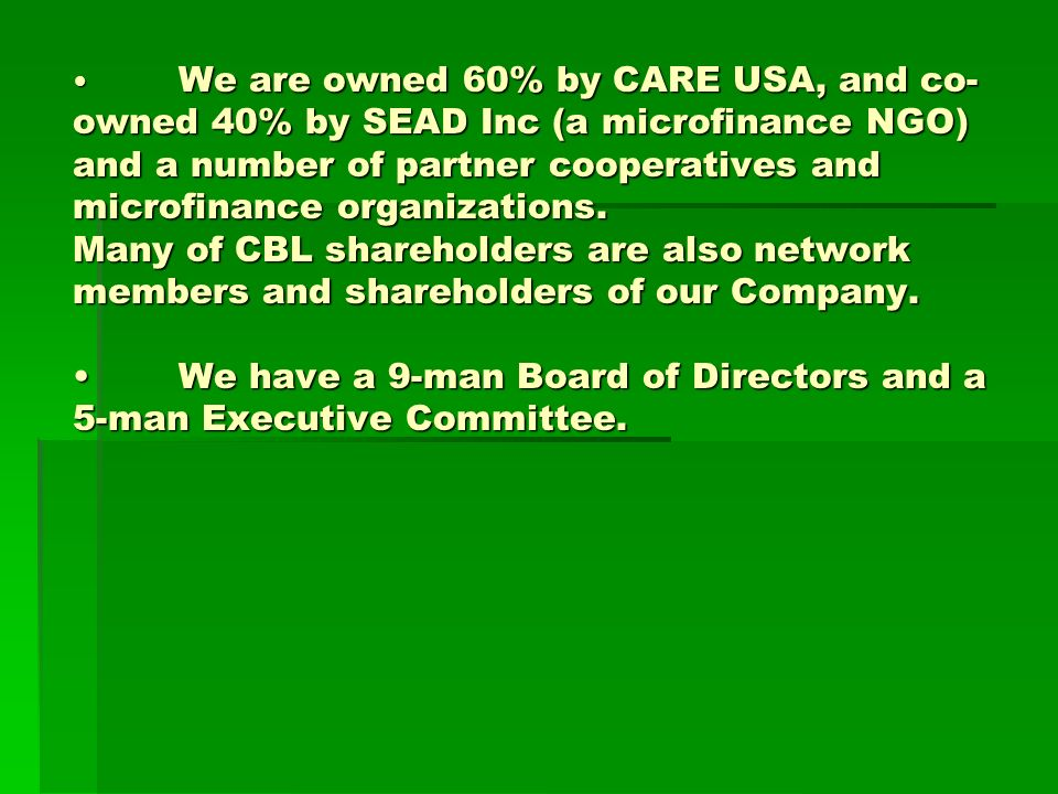 We are owned 60% by CARE USA, and co- owned 40% by SEAD Inc (a microfinance NGO) and a number of partner cooperatives and microfinance organizations.