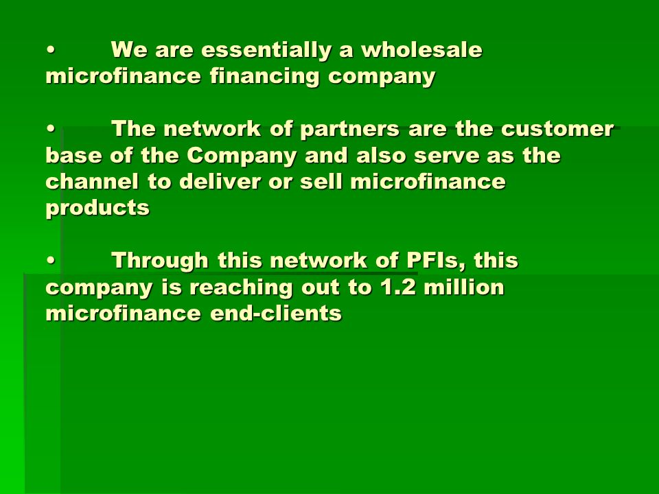 We are essentially a wholesale microfinance financing companyThe network of partners are the customer base of the Company and also serve as the channel to deliver or sell microfinance productsThrough this network of PFIs, this company is reaching out to 1.2 million microfinance end-clientsWe are essentially a wholesale microfinance financing companyThe network of partners are the customer base of the Company and also serve as the channel to deliver or sell microfinance productsThrough this network of PFIs, this company is reaching out to 1.2 million microfinance end-clients
