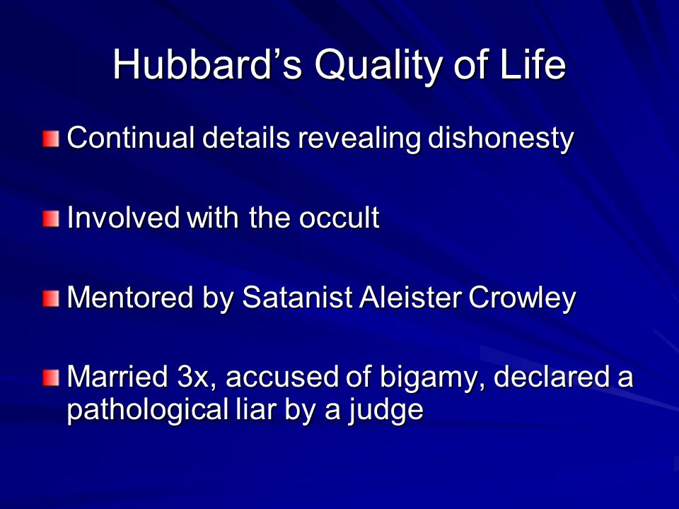 Hubbards Quality of Life Continual details revealing dishonesty Involved with the occult Mentored by Satanist Aleister Crowley Married 3x, accused of bigamy, declared a pathological liar by a judge