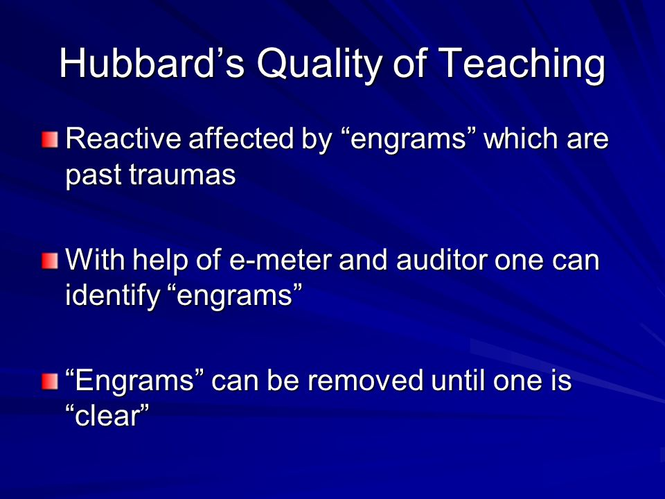 Hubbards Quality of Teaching Reactive affected by engrams which are past traumas With help of e-meter and auditor one can identify engrams Engrams can be removed until one is clear
