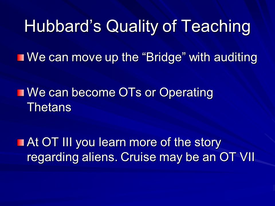 Hubbards Quality of Teaching We can move up the Bridge with auditing We can become OTs or Operating Thetans At OT III you learn more of the story regarding aliens.
