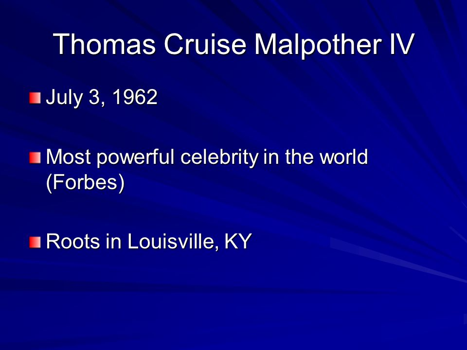 Thomas Cruise Malpother IV July 3, 1962 Most powerful celebrity in the world (Forbes) Roots in Louisville, KY