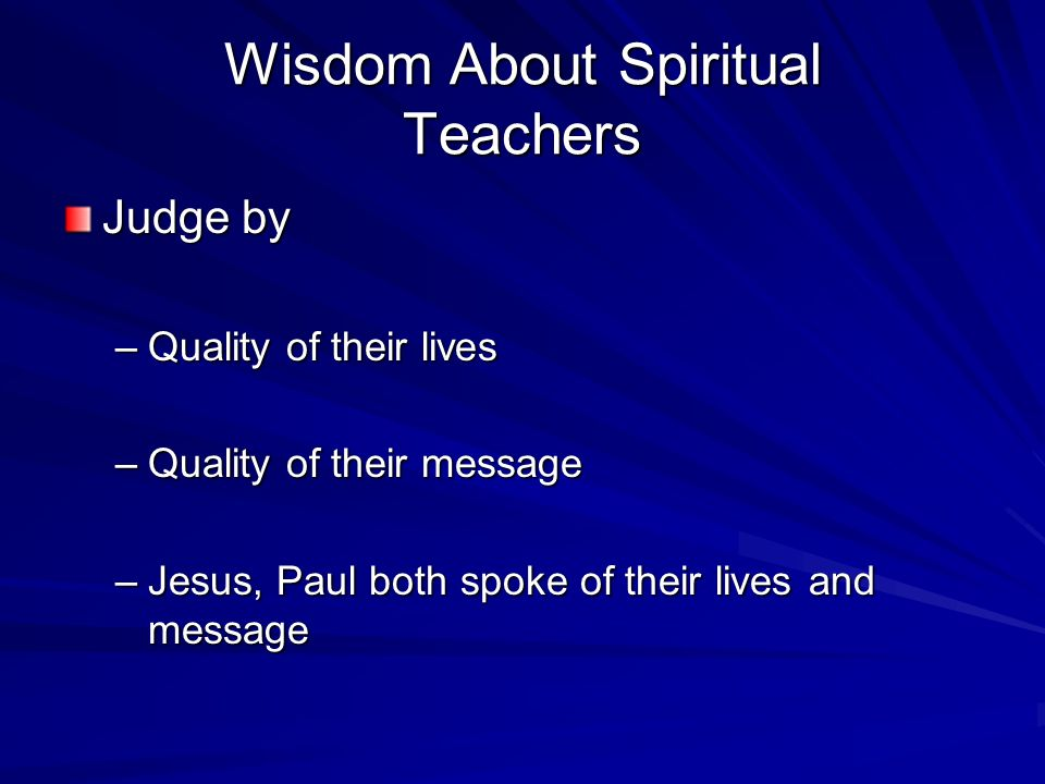Wisdom About Spiritual Teachers Judge by –Quality of their lives –Quality of their message –Jesus, Paul both spoke of their lives and message