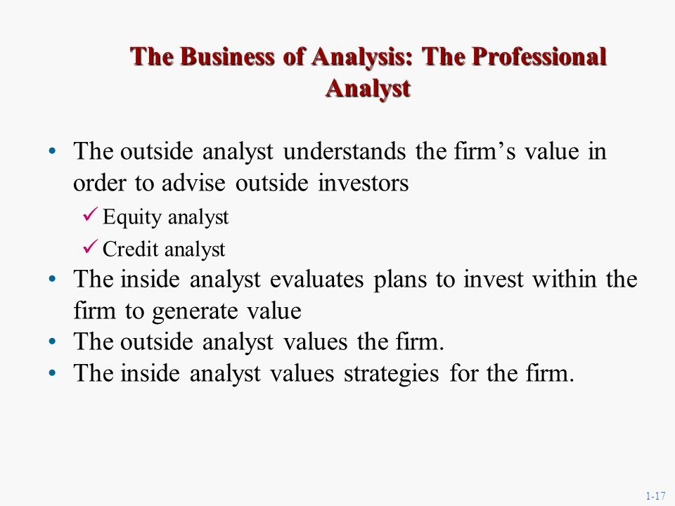 1-17 The Business of Analysis: The Professional Analyst The outside analyst understands the firms value in order to advise outside investors Equity analyst Credit analyst The inside analyst evaluates plans to invest within the firm to generate value The outside analyst values the firm.