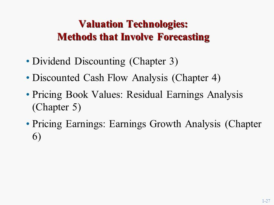 1-27 Valuation Technologies: Methods that Involve Forecasting Dividend Discounting (Chapter 3) Discounted Cash Flow Analysis (Chapter 4) Pricing Book Values: Residual Earnings Analysis (Chapter 5) Pricing Earnings: Earnings Growth Analysis (Chapter 6)