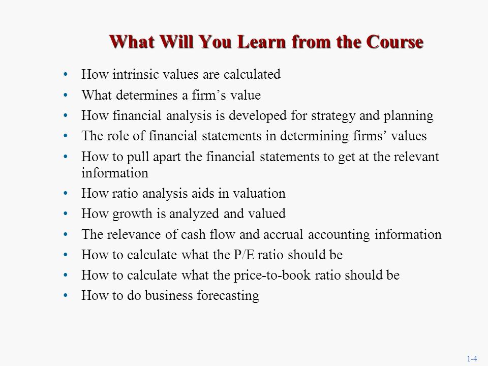 1-4 What Will You Learn from the Course How intrinsic values are calculated What determines a firms value How financial analysis is developed for strategy and planning The role of financial statements in determining firms values How to pull apart the financial statements to get at the relevant information How ratio analysis aids in valuation How growth is analyzed and valued The relevance of cash flow and accrual accounting information How to calculate what the P/E ratio should be How to calculate what the price-to-book ratio should be How to do business forecasting