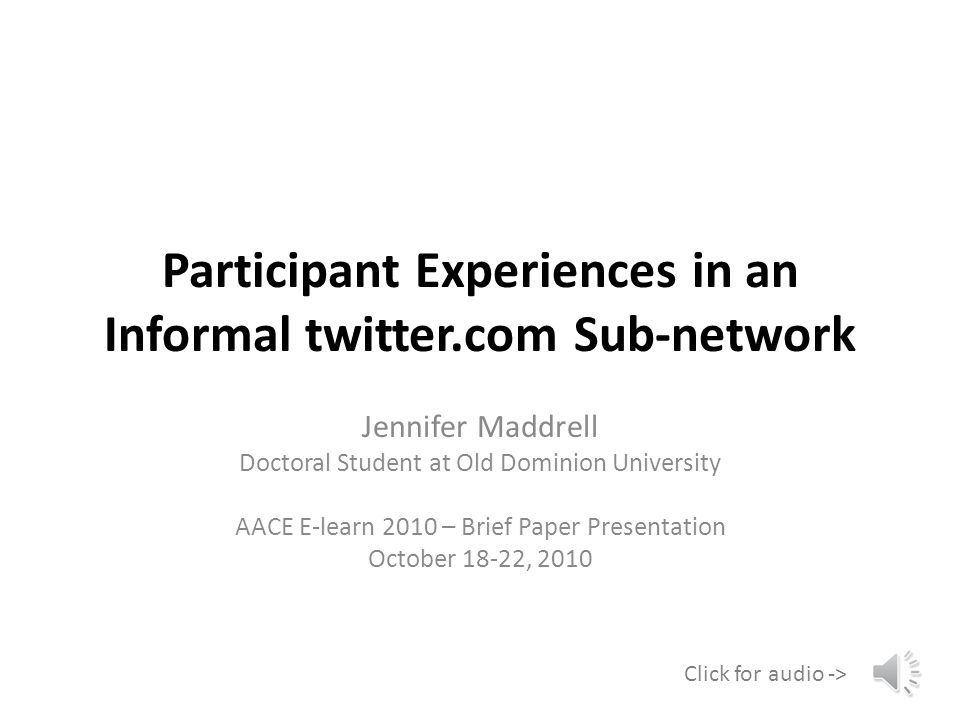 Participant Experiences in an Informal twitter.com Sub-network Jennifer Maddrell Doctoral Student at Old Dominion University AACE E-learn 2010 – Brief Paper Presentation October 18-22, 2010 Click for audio ->