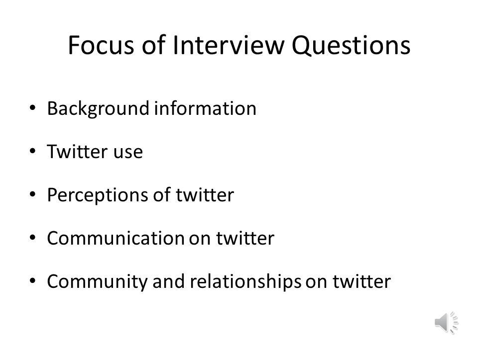 Focus of Interview Questions Background information Twitter use Perceptions of twitter Communication on twitter Community and relationships on twitter