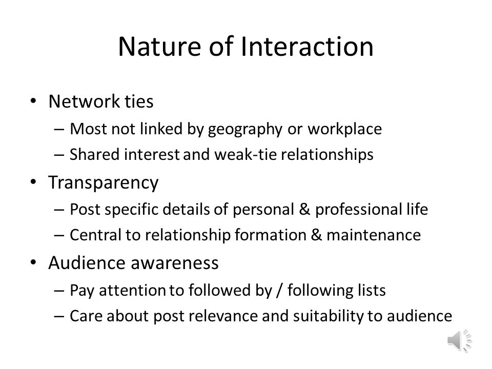 Nature of Interaction Network ties – Most not linked by geography or workplace – Shared interest and weak-tie relationships Transparency – Post specific details of personal & professional life – Central to relationship formation & maintenance Audience awareness – Pay attention to followed by / following lists – Care about post relevance and suitability to audience