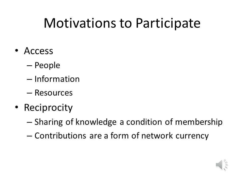 Motivations to Participate Access – People – Information – Resources Reciprocity – Sharing of knowledge a condition of membership – Contributions are a form of network currency