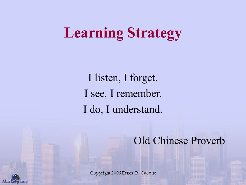 Copyright 2006 Ernest R. Cadotte Learning Strategy I listen, I forget.