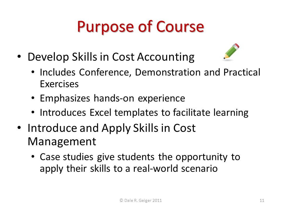 Purpose of Course Develop Skills in Cost Accounting Includes Conference, Demonstration and Practical Exercises Emphasizes hands-on experience Introduces Excel templates to facilitate learning Introduce and Apply Skills in Cost Management Case studies give students the opportunity to apply their skills to a real-world scenario © Dale R.