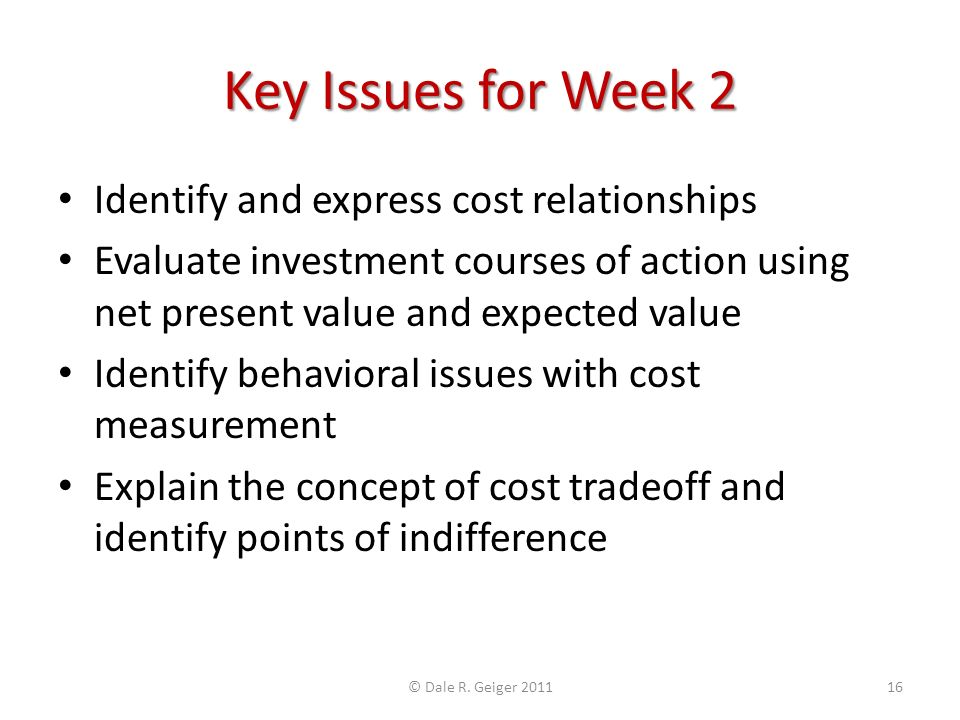Key Issues for Week 2 Identify and express cost relationships Evaluate investment courses of action using net present value and expected value Identify behavioral issues with cost measurement Explain the concept of cost tradeoff and identify points of indifference © Dale R.