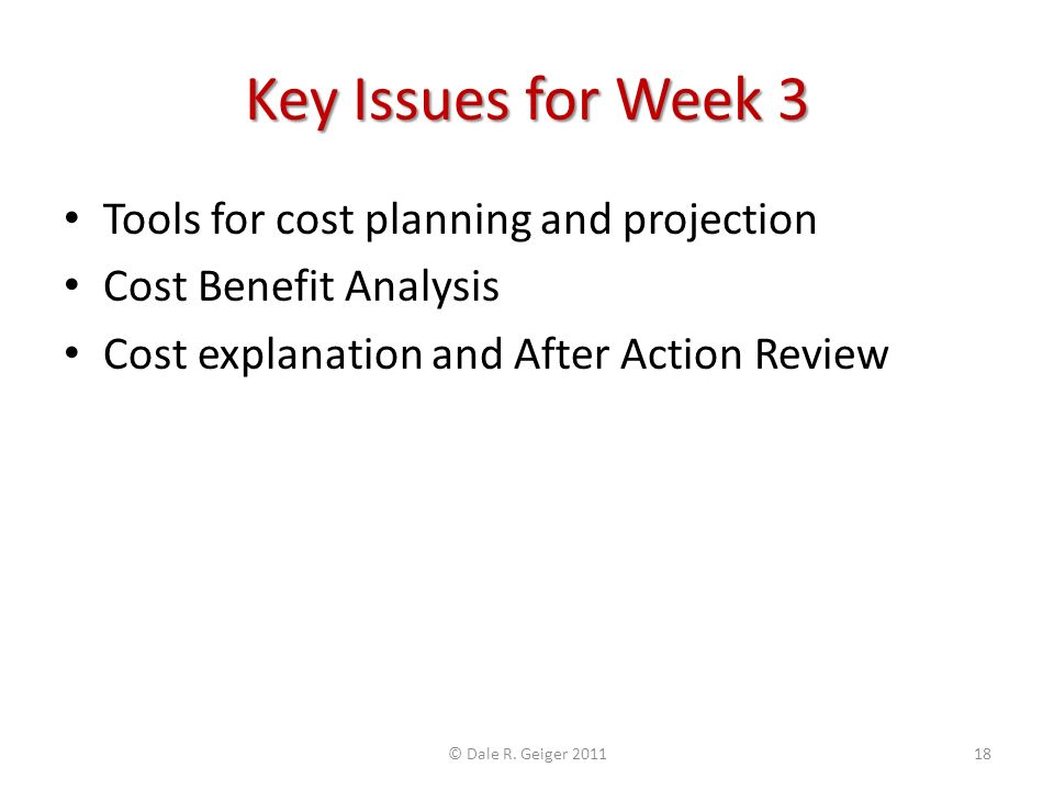 Key Issues for Week 3 Tools for cost planning and projection Cost Benefit Analysis Cost explanation and After Action Review © Dale R.