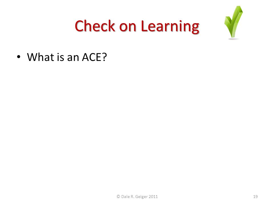Check on Learning What is an ACE © Dale R. Geiger