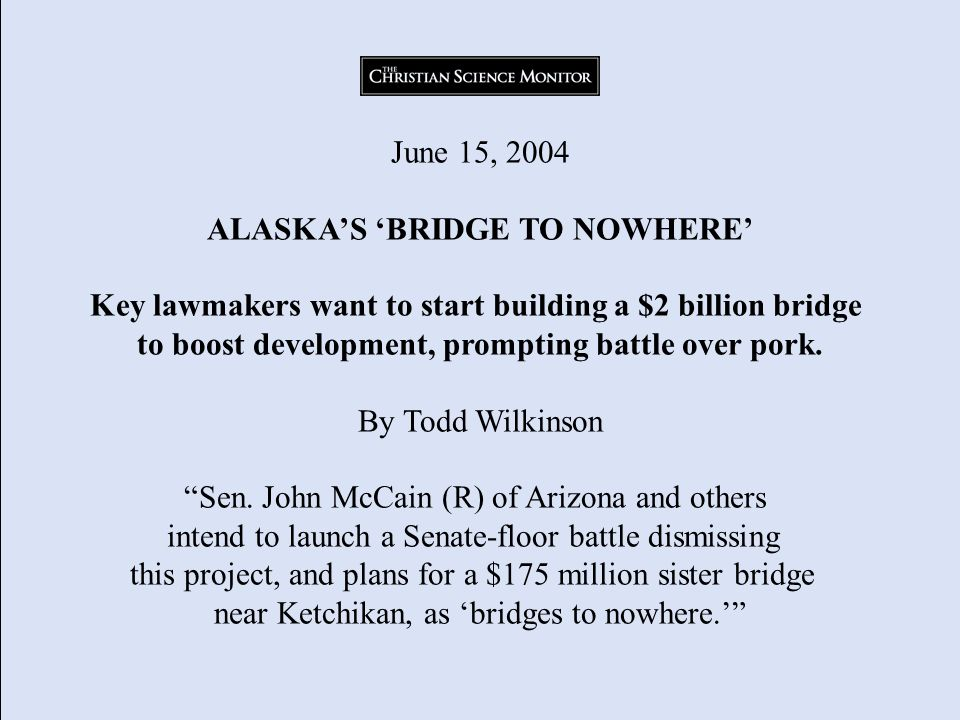 June 15, 2004 ALASKAS BRIDGE TO NOWHERE Key lawmakers want to start building a $2 billion bridge to boost development, prompting battle over pork.