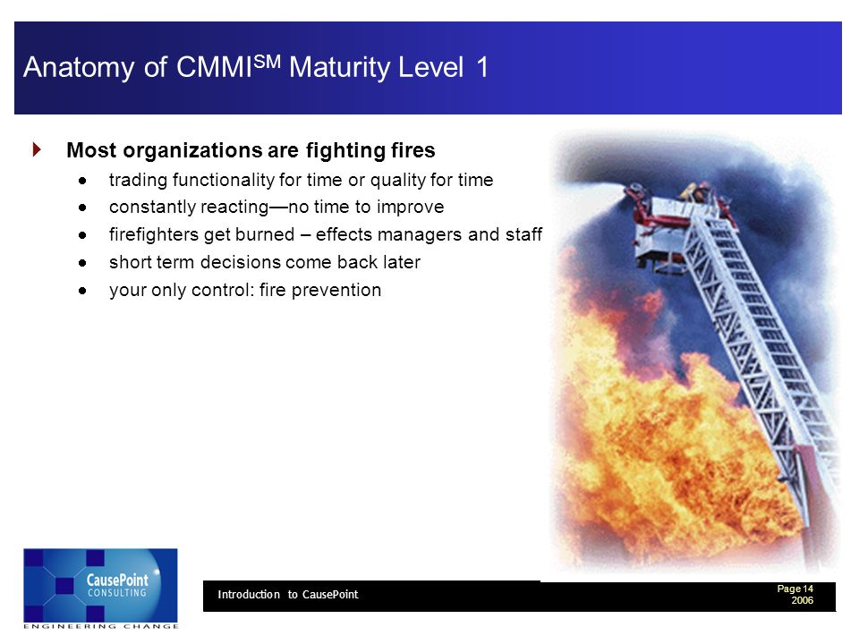 Page 14 2006 Introduction to CausePoint Anatomy of CMMI SM Maturity Level 1 Most organizations are fighting fires trading functionality for time or quality for time constantly reactingno time to improve firefighters get burned – effects managers and staff short term decisions come back later your only control: fire prevention