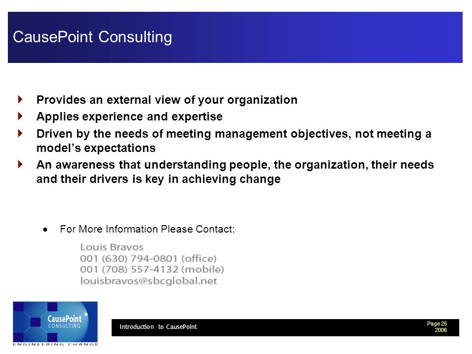 Page 25 2006 Introduction to CausePoint CausePoint Consulting Provides an external view of your organization Applies experience and expertise Driven by the needs of meeting management objectives, not meeting a models expectations An awareness that understanding people, the organization, their needs and their drivers is key in achieving change For More Information Please Contact: