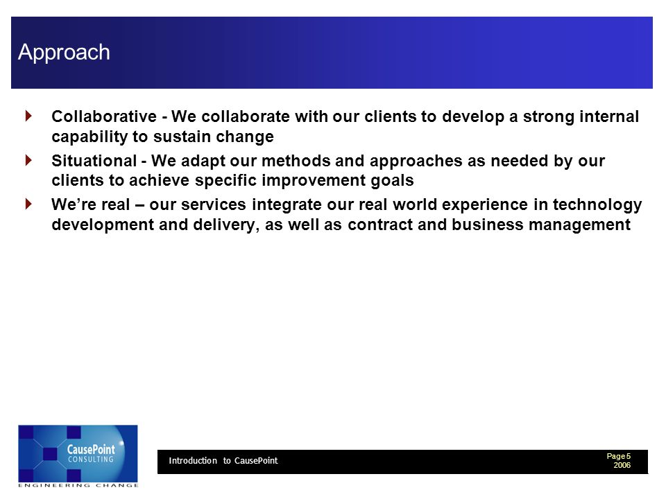 Page 5 2006 Introduction to CausePoint Approach Collaborative - We collaborate with our clients to develop a strong internal capability to sustain change Situational - We adapt our methods and approaches as needed by our clients to achieve specific improvement goals Were real – our services integrate our real world experience in technology development and delivery, as well as contract and business management