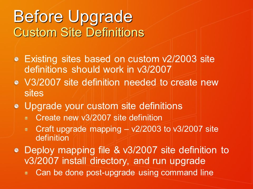 Before Upgrade Custom Site Definitions Existing sites based on custom v2/2003 site definitions should work in v3/2007 V3/2007 site definition needed to create new sites Upgrade your custom site definitions Create new v3/2007 site definition Craft upgrade mapping – v2/2003 to v3/2007 site definition Deploy mapping file & v3/2007 site definition to v3/2007 install directory, and run upgrade Can be done post-upgrade using command line