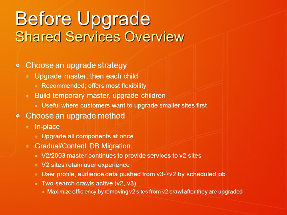 Before Upgrade Shared Services Overview Choose an upgrade strategy Upgrade master, then each child Recommended; offers most flexibility Build temporary master, upgrade children Useful where customers want to upgrade smaller sites first Choose an upgrade method In-place Upgrade all components at once Gradual/Content DB Migration V2/2003 master continues to provide services to v2 sites V2 sites retain user experience User profile, audience data pushed from v3->v2 by scheduled job Two search crawls active (v2, v3) Maximize efficiency by removing v2 sites from v2 crawl after they are upgraded