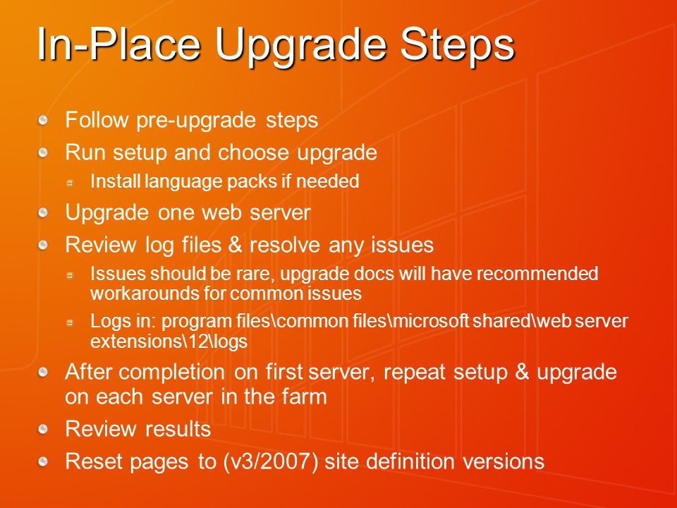 In-Place Upgrade Steps Follow pre-upgrade steps Run setup and choose upgrade Install language packs if needed Upgrade one web server Review log files & resolve any issues Issues should be rare, upgrade docs will have recommended workarounds for common issues Logs in: program files\common files\microsoft shared\web server extensions\12\logs After completion on first server, repeat setup & upgrade on each server in the farm Review results Reset pages to (v3/2007) site definition versions