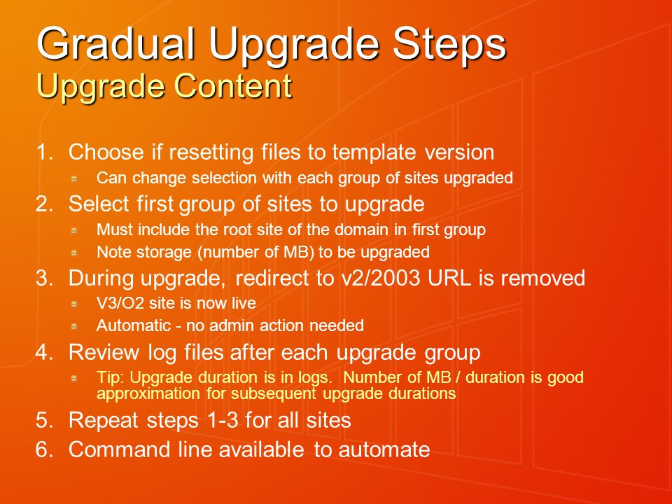 Gradual Upgrade Steps Upgrade Content 1.Choose if resetting files to template version Can change selection with each group of sites upgraded 2.Select first group of sites to upgrade Must include the root site of the domain in first group Note storage (number of MB) to be upgraded 3.During upgrade, redirect to v2/2003 URL is removed V3/O2 site is now live Automatic - no admin action needed 4.Review log files after each upgrade group Tip: Upgrade duration is in logs.