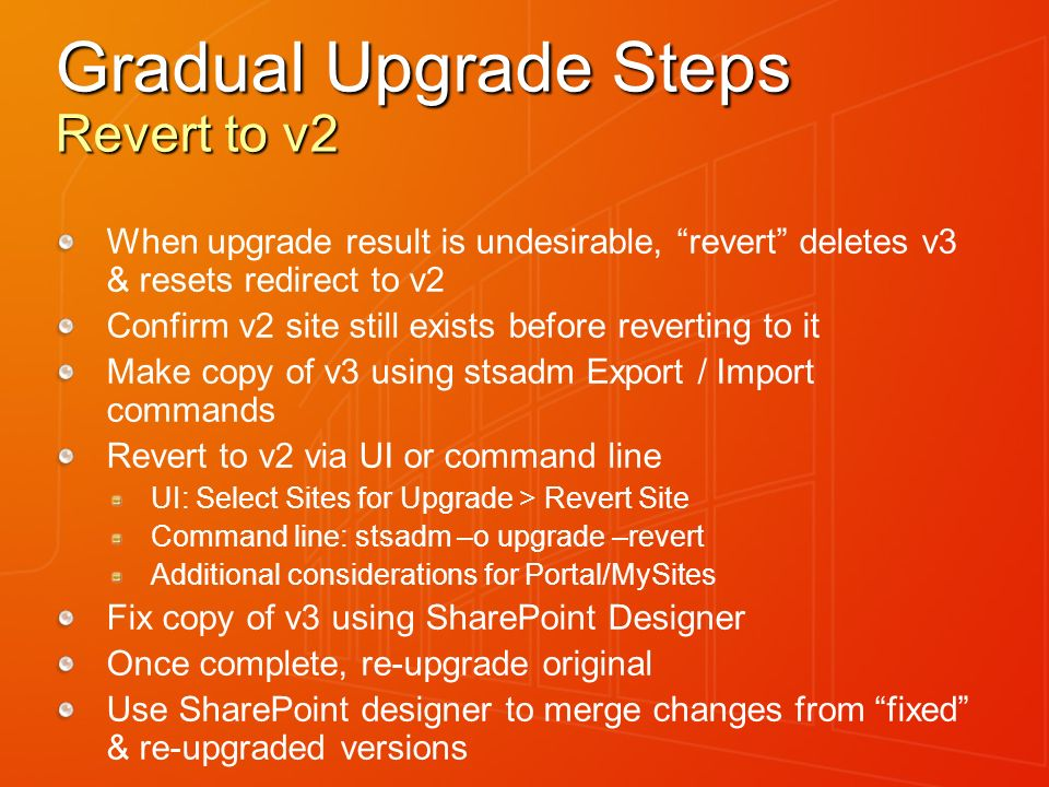 Gradual Upgrade Steps Revert to v2 When upgrade result is undesirable, revert deletes v3 & resets redirect to v2 Confirm v2 site still exists before reverting to it Make copy of v3 using stsadm Export / Import commands Revert to v2 via UI or command line UI: Select Sites for Upgrade > Revert Site Command line: stsadm –o upgrade –revert Additional considerations for Portal/MySites Fix copy of v3 using SharePoint Designer Once complete, re-upgrade original Use SharePoint designer to merge changes from fixed & re-upgraded versions
