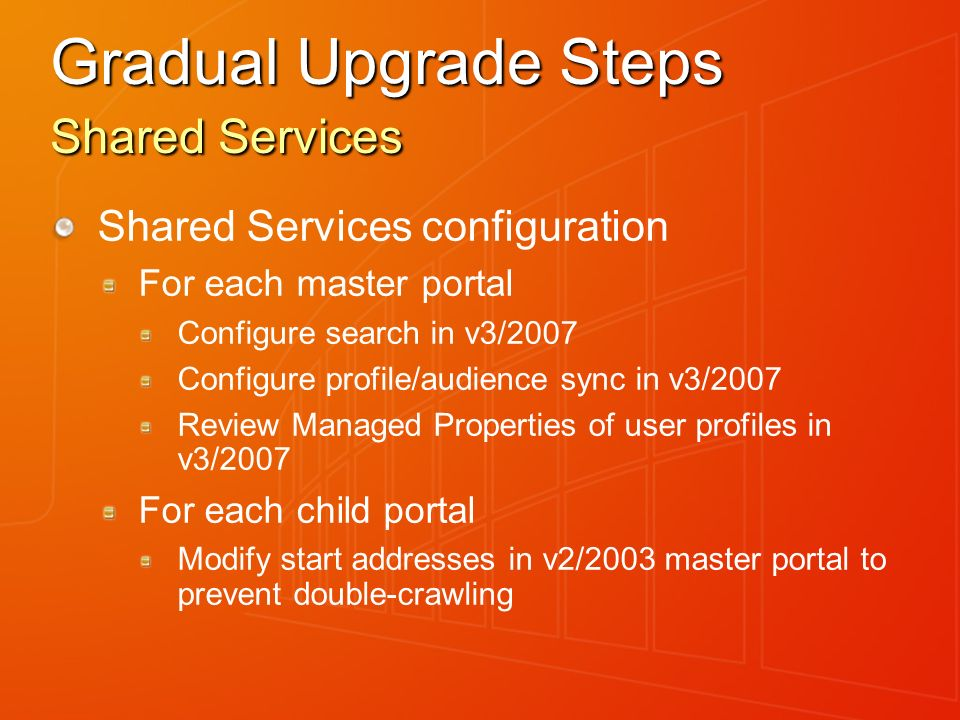 Gradual Upgrade Steps Shared Services Shared Services configuration For each master portal Configure search in v3/2007 Configure profile/audience sync in v3/2007 Review Managed Properties of user profiles in v3/2007 For each child portal Modify start addresses in v2/2003 master portal to prevent double-crawling