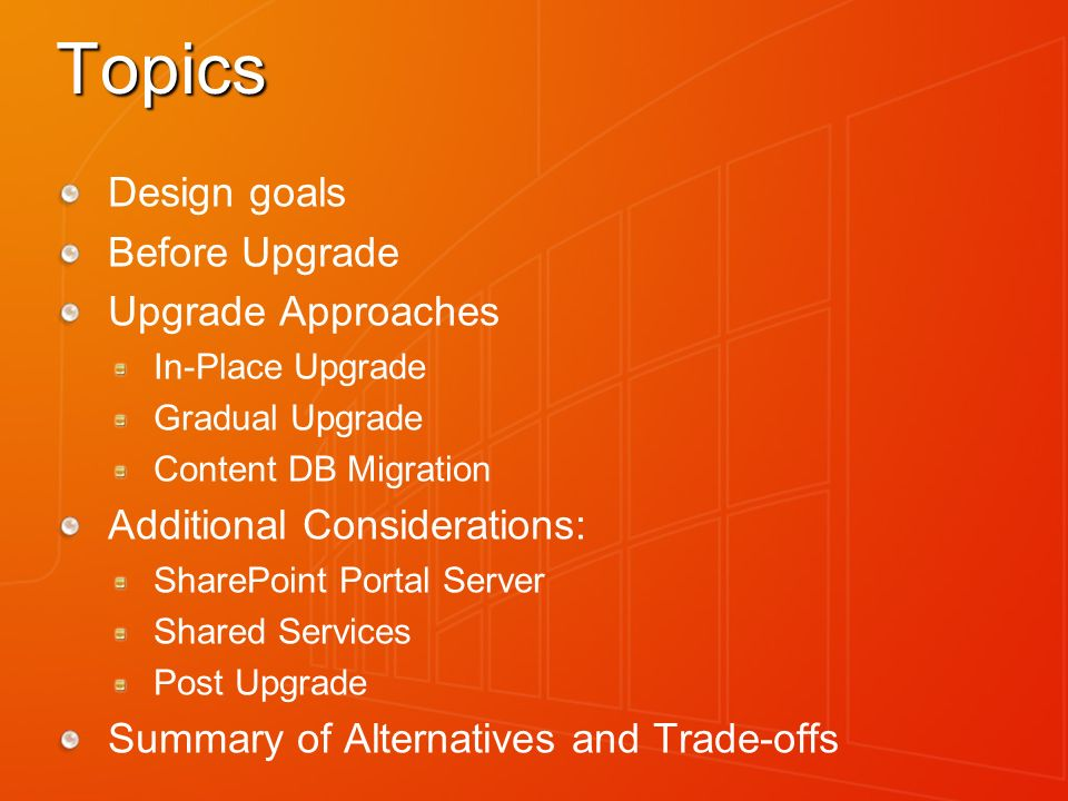Topics Design goals Before Upgrade Upgrade Approaches In-Place Upgrade Gradual Upgrade Content DB Migration Additional Considerations: SharePoint Portal Server Shared Services Post Upgrade Summary of Alternatives and Trade-offs