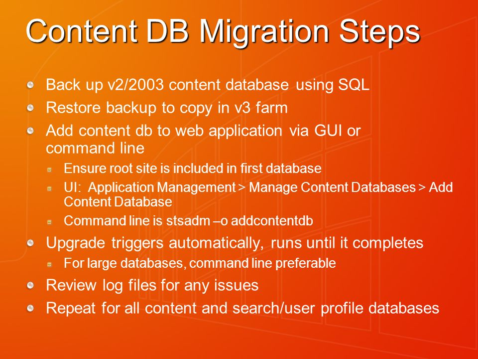 Content DB Migration Steps Back up v2/2003 content database using SQL Restore backup to copy in v3 farm Add content db to web application via GUI or command line Ensure root site is included in first database UI: Application Management > Manage Content Databases > Add Content Database Command line is stsadm –o addcontentdb Upgrade triggers automatically, runs until it completes For large databases, command line preferable Review log files for any issues Repeat for all content and search/user profile databases