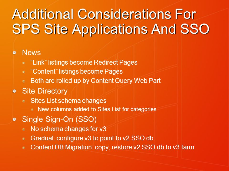 Additional Considerations For SPS Site Applications And SSO News Link listings become Redirect Pages Content listings become Pages Both are rolled up by Content Query Web Part Site Directory Sites List schema changes New columns added to Sites List for categories Single Sign-On (SSO) No schema changes for v3 Gradual: configure v3 to point to v2 SSO db Content DB Migration: copy, restore v2 SSO db to v3 farm