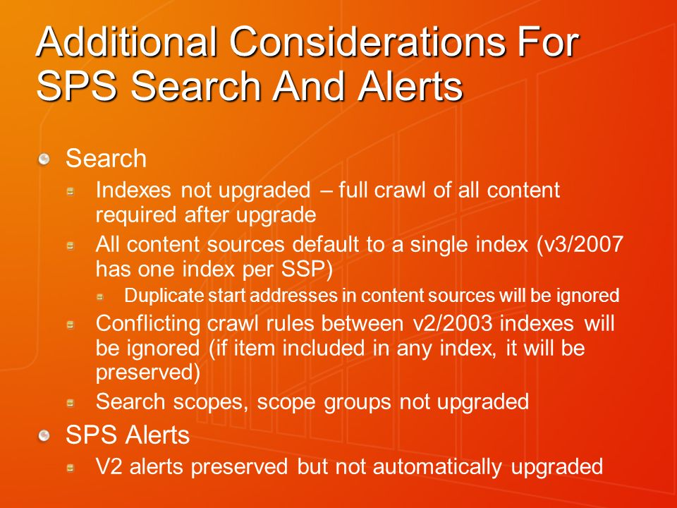Additional Considerations For SPS Search And Alerts Search Indexes not upgraded – full crawl of all content required after upgrade All content sources default to a single index (v3/2007 has one index per SSP) Duplicate start addresses in content sources will be ignored Conflicting crawl rules between v2/2003 indexes will be ignored (if item included in any index, it will be preserved) Search scopes, scope groups not upgraded SPS Alerts V2 alerts preserved but not automatically upgraded