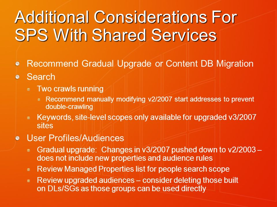 Additional Considerations For SPS With Shared Services Recommend Gradual Upgrade or Content DB Migration Search Two crawls running Recommend manually modifying v2/2007 start addresses to prevent double-crawling Keywords, site-level scopes only available for upgraded v3/2007 sites User Profiles/Audiences Gradual upgrade: Changes in v3/2007 pushed down to v2/2003 – does not include new properties and audience rules Review Managed Properties list for people search scope Review upgraded audiences – consider deleting those built on DLs/SGs as those groups can be used directly