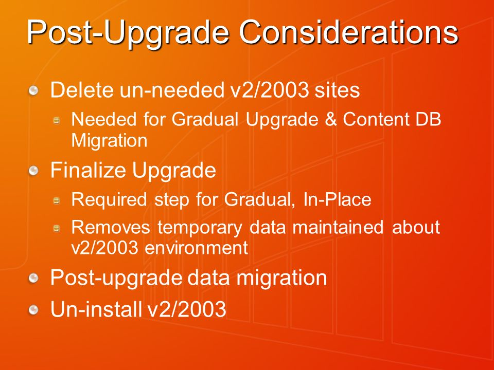 Post-Upgrade Considerations Delete un-needed v2/2003 sites Needed for Gradual Upgrade & Content DB Migration Finalize Upgrade Required step for Gradual, In-Place Removes temporary data maintained about v2/2003 environment Post-upgrade data migration Un-install v2/2003