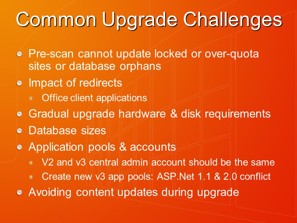 Common Upgrade Challenges Pre-scan cannot update locked or over-quota sites or database orphans Impact of redirects Office client applications Gradual upgrade hardware & disk requirements Database sizes Application pools & accounts V2 and v3 central admin account should be the same Create new v3 app pools: ASP.Net 1.1 & 2.0 conflict Avoiding content updates during upgrade