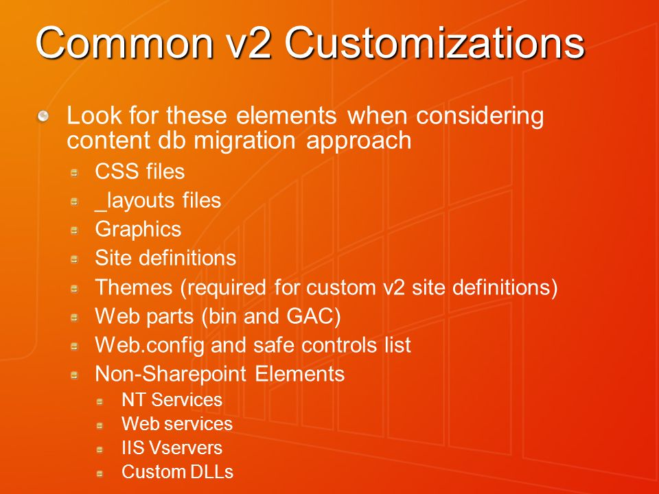 Common v2 Customizations Look for these elements when considering content db migration approach CSS files _layouts files Graphics Site definitions Themes (required for custom v2 site definitions) Web parts (bin and GAC) Web.config and safe controls list Non-Sharepoint Elements NT Services Web services IIS Vservers Custom DLLs
