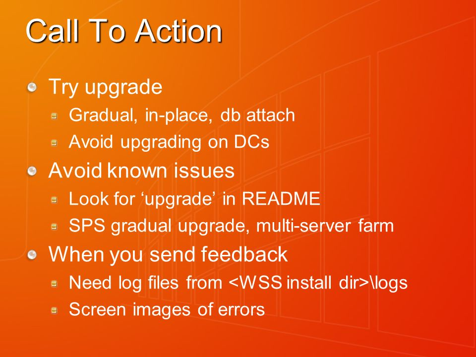 Call To Action Try upgrade Gradual, in-place, db attach Avoid upgrading on DCs Avoid known issues Look for upgrade in README SPS gradual upgrade, multi-server farm When you send feedback Need log files from \logs Screen images of errors