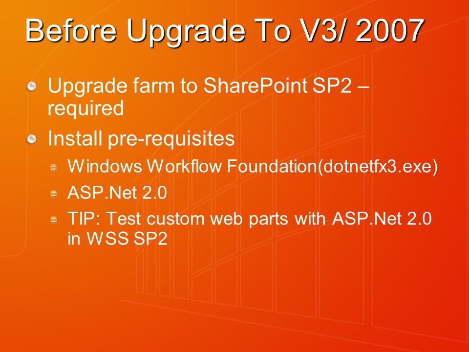 Before Upgrade To V3/ 2007 Upgrade farm to SharePoint SP2 – required Install pre-requisites Windows Workflow Foundation(dotnetfx3.exe) ASP.Net 2.0 TIP: Test custom web parts with ASP.Net 2.0 in WSS SP2