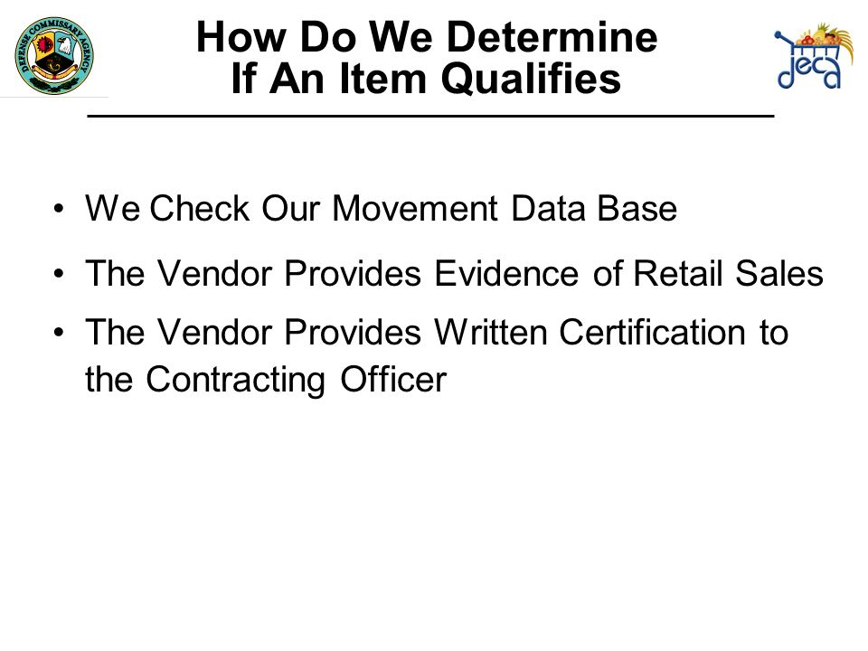 How Do We Determine If An Item Qualifies We Check Our Movement Data Base The Vendor Provides Evidence of Retail Sales The Vendor Provides Written Certification to the Contracting Officer