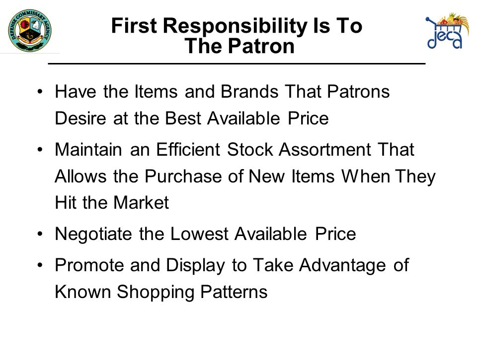 First Responsibility Is To The Patron Have the Items and Brands That Patrons Desire at the Best Available Price Maintain an Efficient Stock Assortment That Allows the Purchase of New Items When They Hit the Market Negotiate the Lowest Available Price Promote and Display to Take Advantage of Known Shopping Patterns