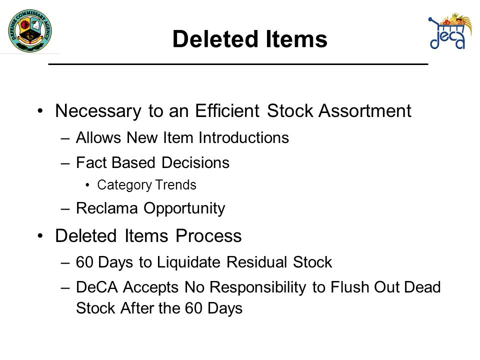 Deleted Items Necessary to an Efficient Stock Assortment –Allows New Item Introductions –Fact Based Decisions Category Trends –Reclama Opportunity Deleted Items Process –60 Days to Liquidate Residual Stock –DeCA Accepts No Responsibility to Flush Out Dead Stock After the 60 Days