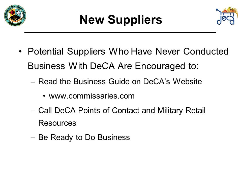 New Suppliers Potential Suppliers Who Have Never Conducted Business With DeCA Are Encouraged to: –Read the Business Guide on DeCAs Website   –Call DeCA Points of Contact and Military Retail Resources –Be Ready to Do Business