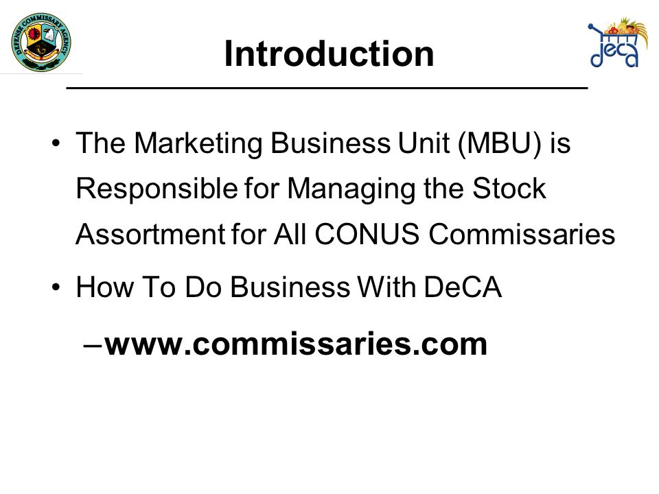 Introduction The Marketing Business Unit (MBU) is Responsible for Managing the Stock Assortment for All CONUS Commissaries How To Do Business With DeCA –