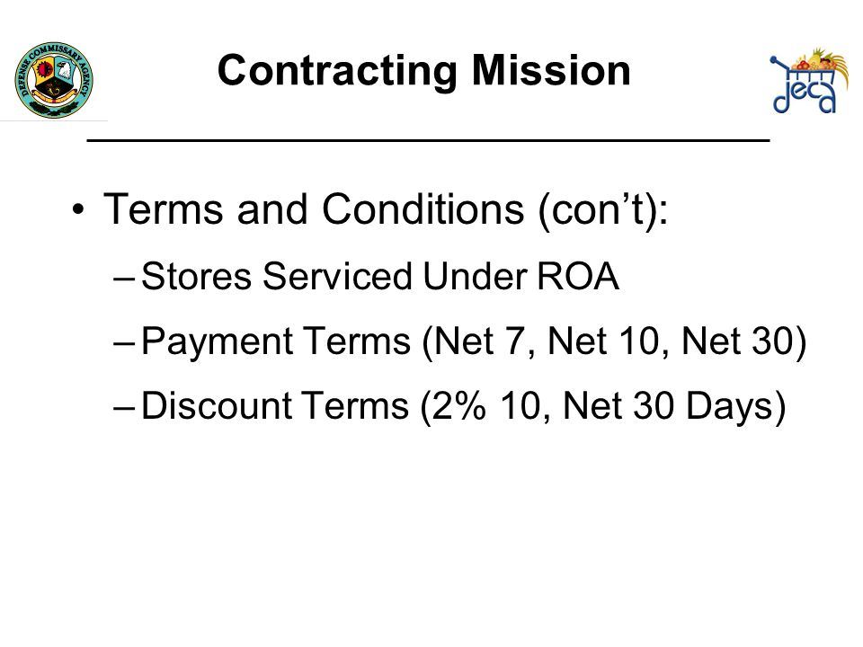 Terms and Conditions (cont): –Stores Serviced Under ROA –Payment Terms (Net 7, Net 10, Net 30) –Discount Terms (2% 10, Net 30 Days) Contracting Mission