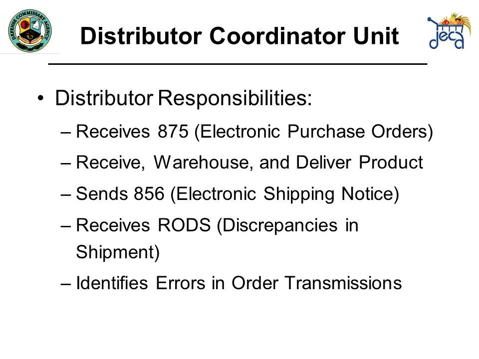 Distributor Responsibilities: –Receives 875 (Electronic Purchase Orders) –Receive, Warehouse, and Deliver Product –Sends 856 (Electronic Shipping Notice) –Receives RODS (Discrepancies in Shipment) –Identifies Errors in Order Transmissions Distributor Coordinator Unit