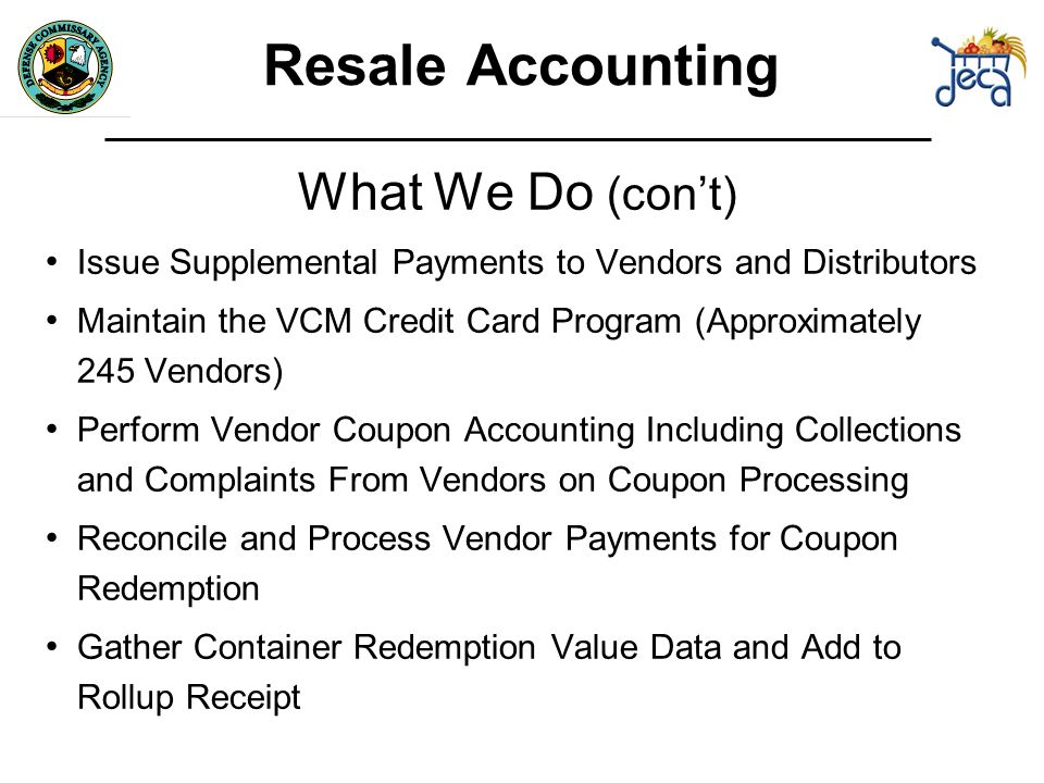 What We Do (cont) Issue Supplemental Payments to Vendors and Distributors Maintain the VCM Credit Card Program (Approximately 245 Vendors) Perform Vendor Coupon Accounting Including Collections and Complaints From Vendors on Coupon Processing Reconcile and Process Vendor Payments for Coupon Redemption Gather Container Redemption Value Data and Add to Rollup Receipt Resale Accounting