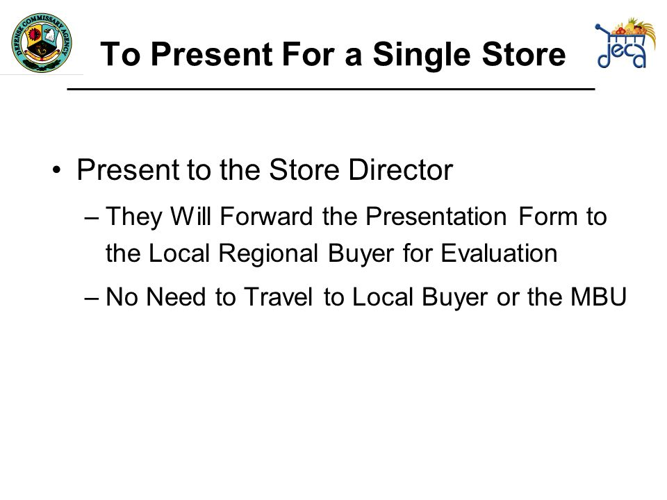 Present to the Store Director –They Will Forward the Presentation Form to the Local Regional Buyer for Evaluation –No Need to Travel to Local Buyer or the MBU To Present For a Single Store