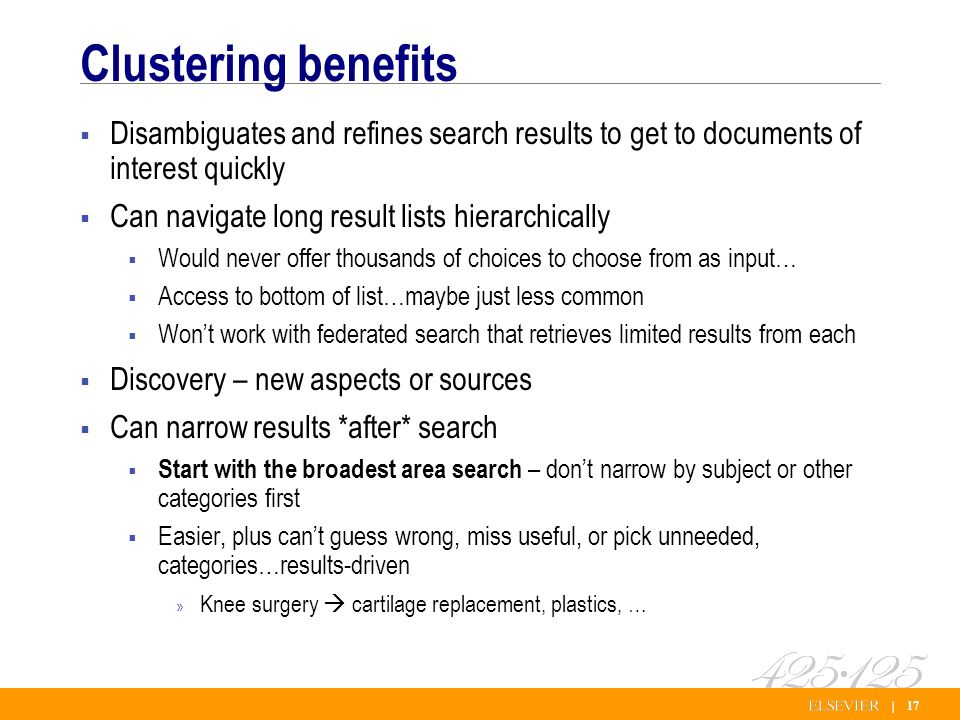 | 17 Clustering benefits Disambiguates and refines search results to get to documents of interest quickly Can navigate long result lists hierarchically Would never offer thousands of choices to choose from as input… Access to bottom of list…maybe just less common Wont work with federated search that retrieves limited results from each Discovery – new aspects or sources Can narrow results *after* search Start with the broadest area search – dont narrow by subject or other categories first Easier, plus cant guess wrong, miss useful, or pick unneeded, categories…results-driven » Knee surgery cartilage replacement, plastics, …
